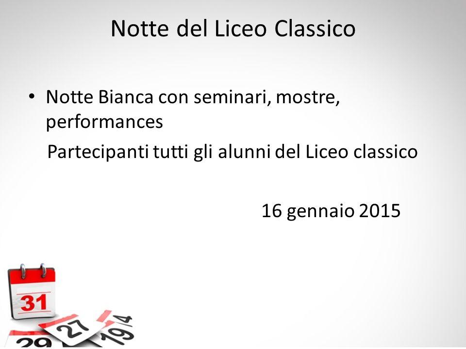 Notte del Liceo Classico Notte Bianca con seminari, mostre, performances Partecipanti tutti gli alunni del Liceo classico 16 gennaio 2015