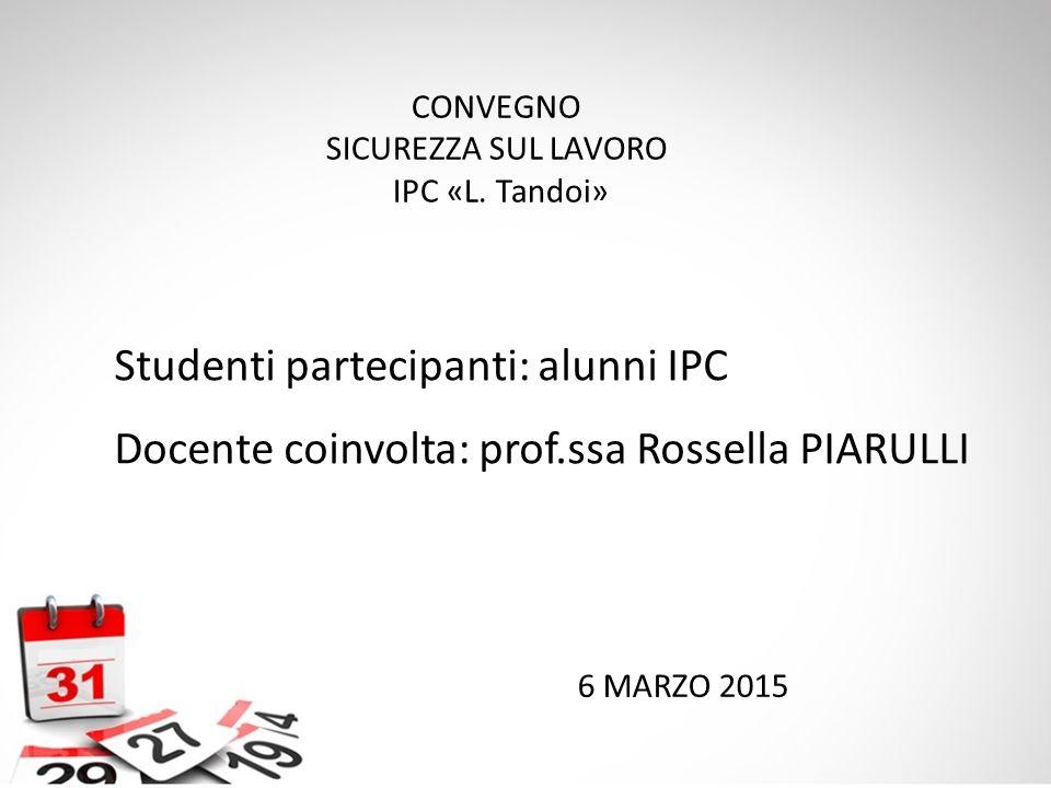 6 MARZO 2015 CONVEGNO SICUREZZA SUL LAVORO IPC «L. Tandoi» Studenti partecipanti: alunni IPC Docente coinvolta: prof.ssa Rossella PIARULLI