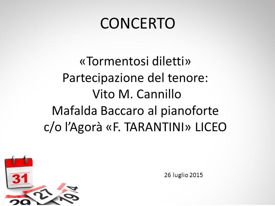 CONCERTO «Tormentosi diletti» Partecipazione del tenore: Vito M. Cannillo Mafalda Baccaro al pianoforte c/o l'Agorà «F. TARANTINI» LICEO 26 luglio 201