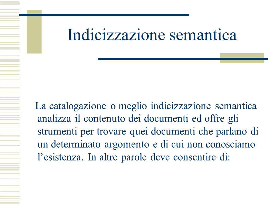 Indicizzazione semantica La catalogazione o meglio indicizzazione semantica analizza il contenuto dei documenti ed offre gli strumenti per trovare quei documenti che parlano di un determinato argomento e di cui non conosciamo l'esistenza.