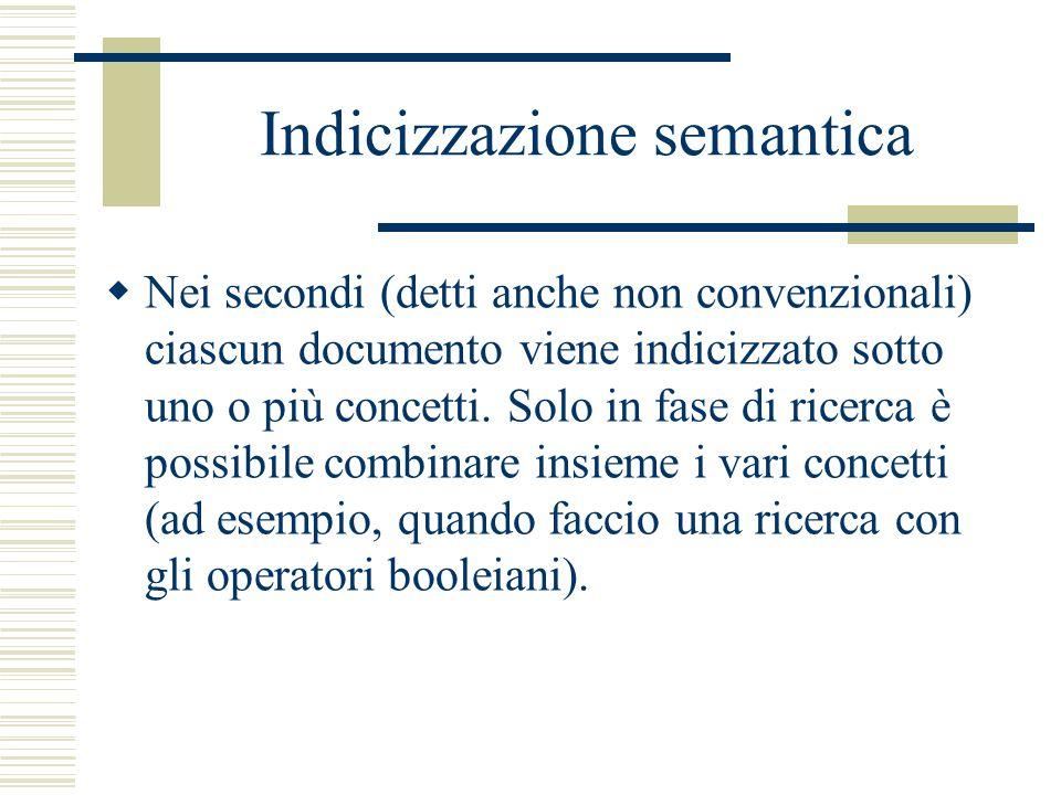 Indicizzazione semantica  Nei secondi (detti anche non convenzionali) ciascun documento viene indicizzato sotto uno o più concetti. Solo in fase di r