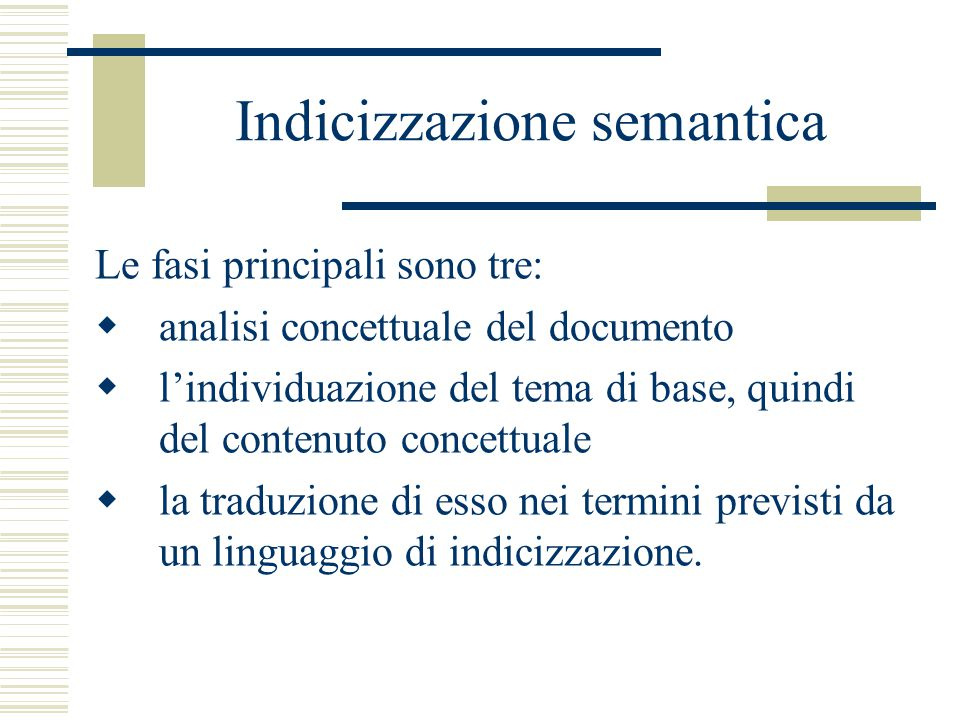 Indicizzazione semantica Le fasi principali sono tre:  analisi concettuale del documento  l'individuazione del tema di base, quindi del contenuto concettuale  la traduzione di esso nei termini previsti da un linguaggio di indicizzazione.