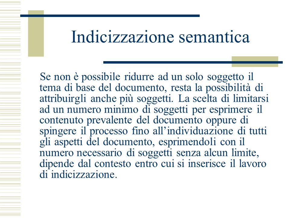 Indicizzazione semantica Se non è possibile ridurre ad un solo soggetto il tema di base del documento, resta la possibilità di attribuirgli anche più