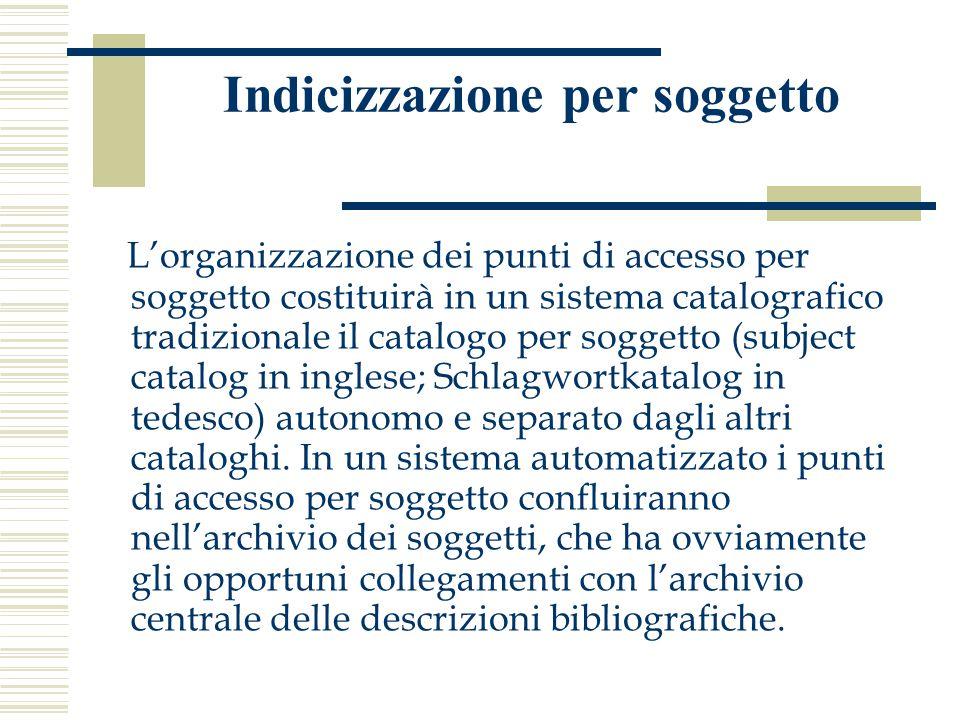 Indicizzazione per soggetto L'organizzazione dei punti di accesso per soggetto costituirà in un sistema catalografico tradizionale il catalogo per sog