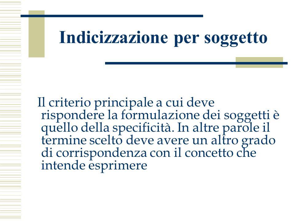 Indicizzazione per soggetto Il criterio principale a cui deve rispondere la formulazione dei soggetti è quello della specificità. In altre parole il t