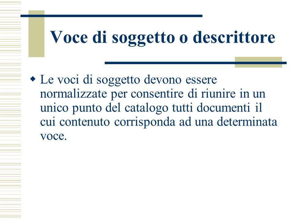 Voce di soggetto o descrittore  Le voci di soggetto devono essere normalizzate per consentire di riunire in un unico punto del catalogo tutti documenti il cui contenuto corrisponda ad una determinata voce.