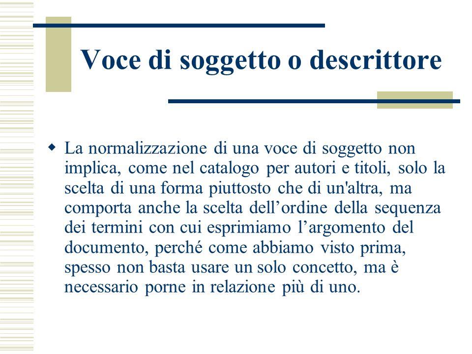 Voce di soggetto o descrittore  La normalizzazione di una voce di soggetto non implica, come nel catalogo per autori e titoli, solo la scelta di una
