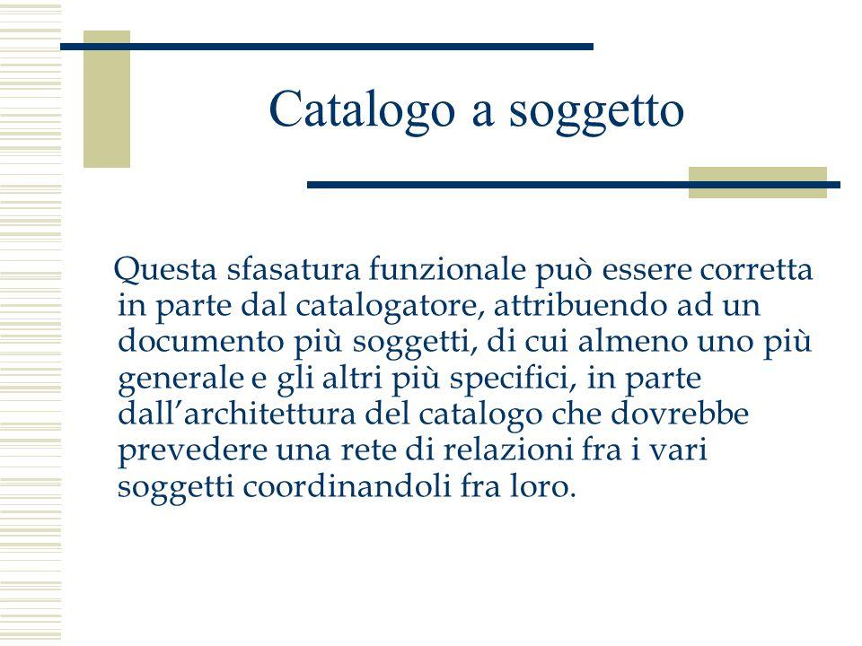 Catalogo a soggetto Questa sfasatura funzionale può essere corretta in parte dal catalogatore, attribuendo ad un documento più soggetti, di cui almeno