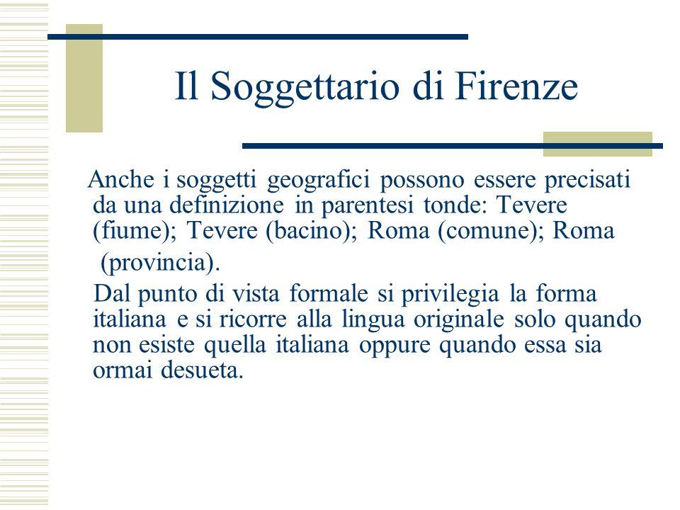 Il Soggettario di Firenze Anche i soggetti geografici possono essere precisati da una definizione in parentesi tonde: Tevere (fiume); Tevere (bacino); Roma (comune); Roma (provincia).