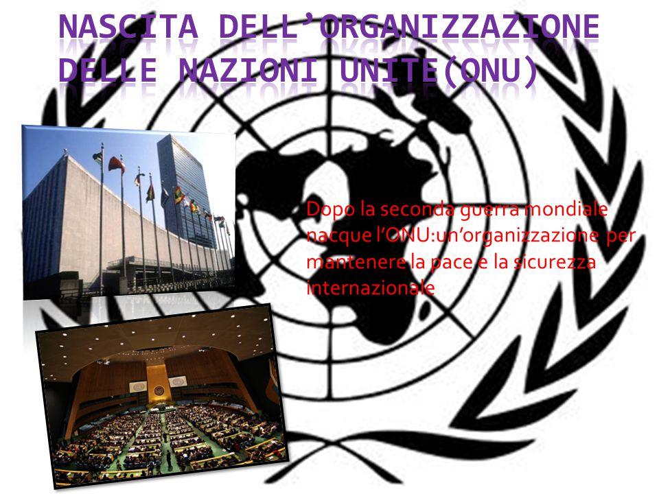 Dopo la seconda guerra mondiale nacque l'ONU:un'organizzazione per mantenere la pace e la sicurezza internazionale