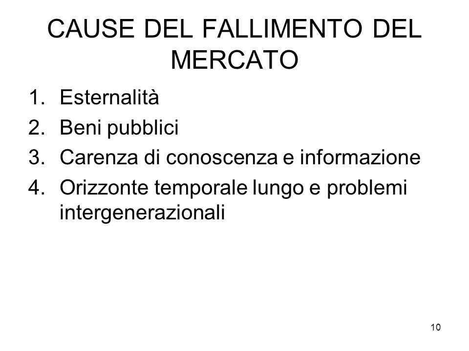 CAUSE DEL FALLIMENTO DEL MERCATO 1.Esternalità 2.Beni pubblici 3.Carenza di conoscenza e informazione 4.Orizzonte temporale lungo e problemi intergenerazionali 10