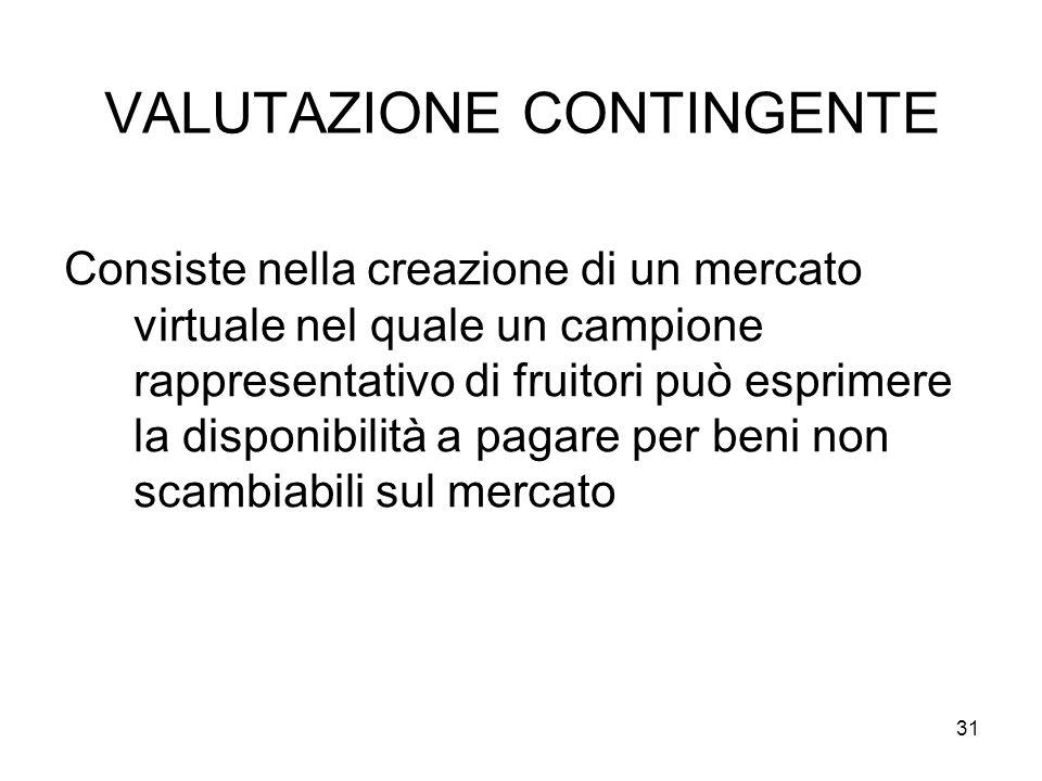 VALUTAZIONE CONTINGENTE Consiste nella creazione di un mercato virtuale nel quale un campione rappresentativo di fruitori può esprimere la disponibilità a pagare per beni non scambiabili sul mercato 31