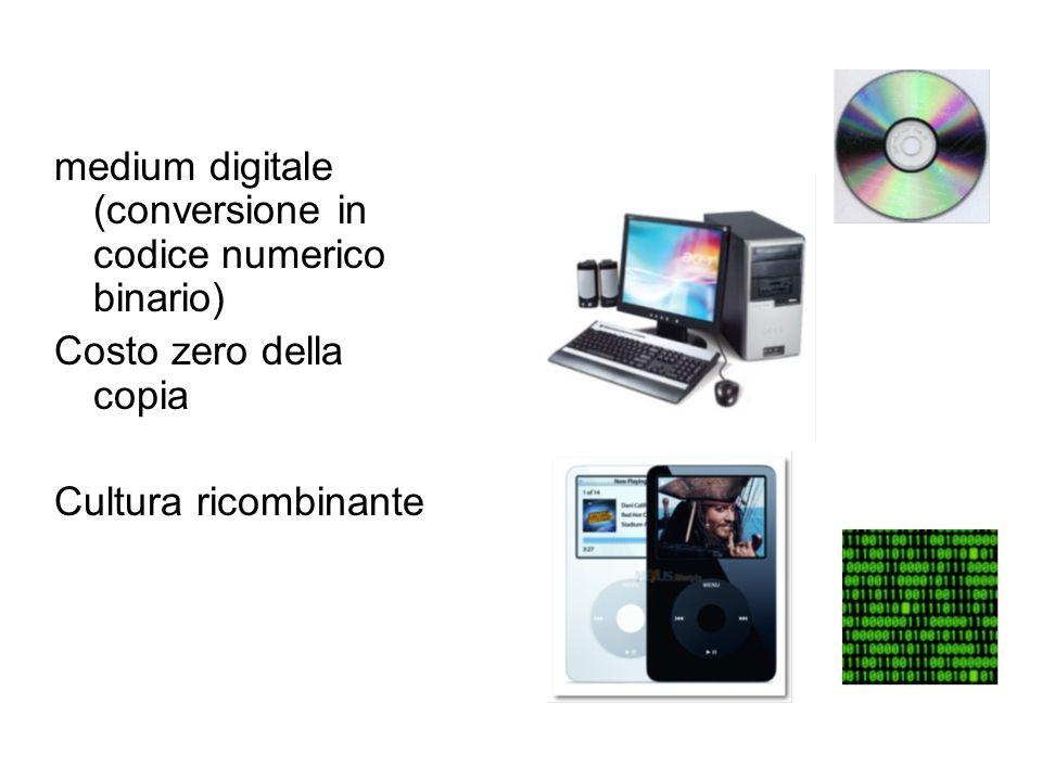 medium digitale (conversione in codice numerico binario) Costo zero della copia Cultura ricombinante