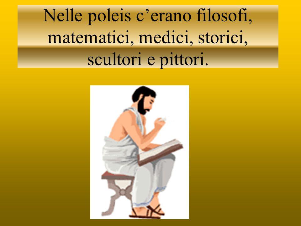 Nelle poleis c'erano filosofi, matematici, medici, storici, scultori e pittori.