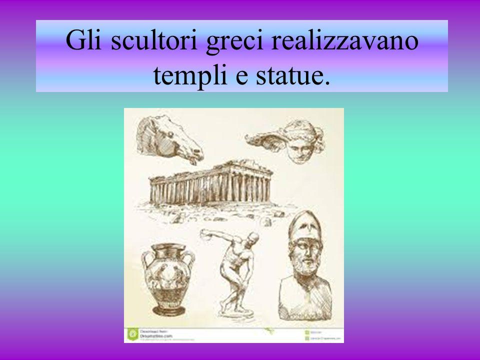 Gli scultori greci realizzavano templi e statue.