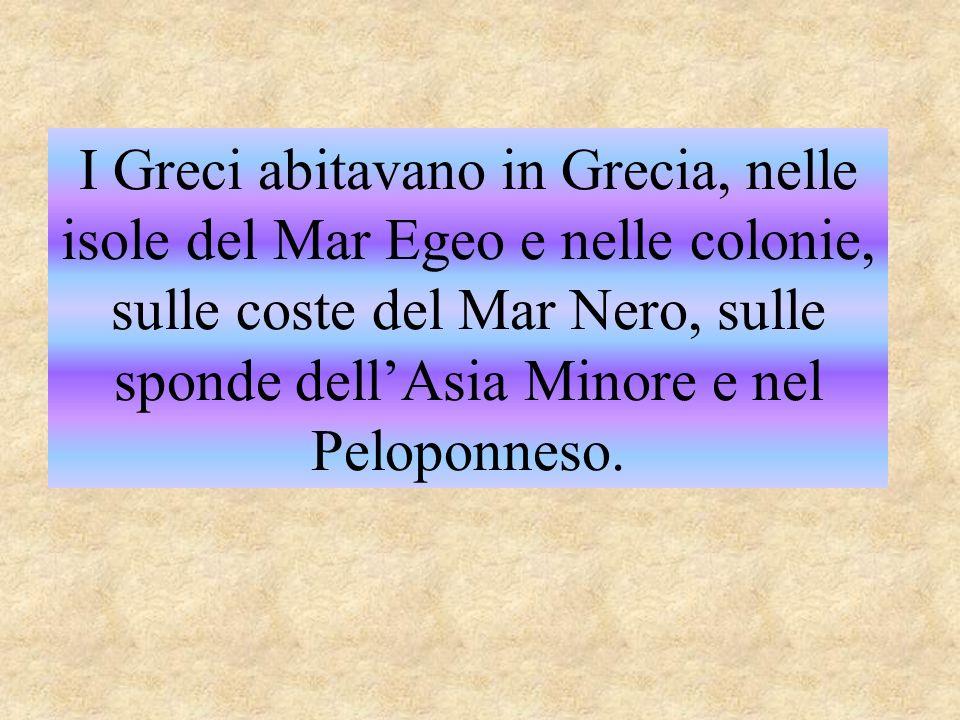 I Greci abitavano in Grecia, nelle isole del Mar Egeo e nelle colonie, sulle coste del Mar Nero, sulle sponde dell'Asia Minore e nel Peloponneso.