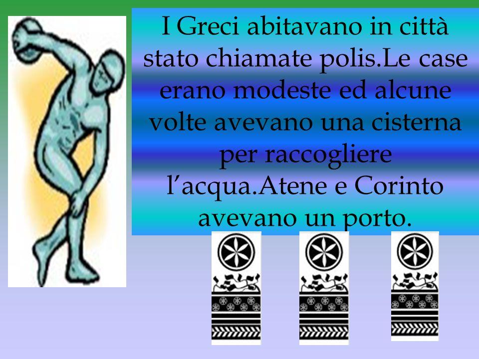 I Greci abitavano in città stato chiamate polis.Le case erano modeste ed alcune volte avevano una cisterna per raccogliere l'acqua.Atene e Corinto ave