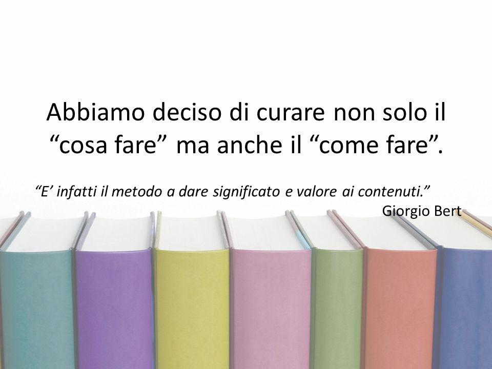 """Abbiamo deciso di curare non solo il """"cosa fare"""" ma anche il """"come fare"""". """"E' infatti il metodo a dare significato e valore ai contenuti."""" Giorgio Ber"""