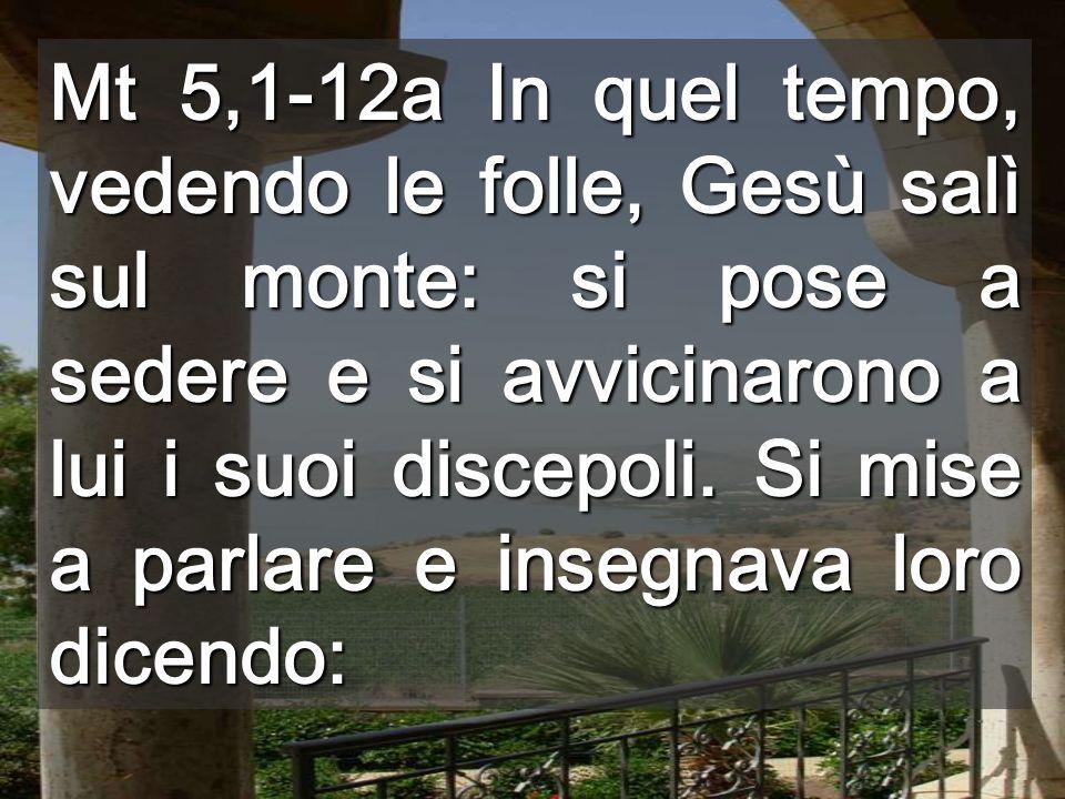 Mt 5,1-12a In quel tempo, vedendo le folle, Gesù salì sul monte: si pose a sedere e si avvicinarono a lui i suoi discepoli.