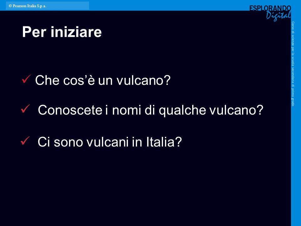 Per iniziare Conoscete i nomi di qualche vulcano? Ci sono vulcani in Italia? Che cos'è un vulcano? © Pearson Italia S.p.a.
