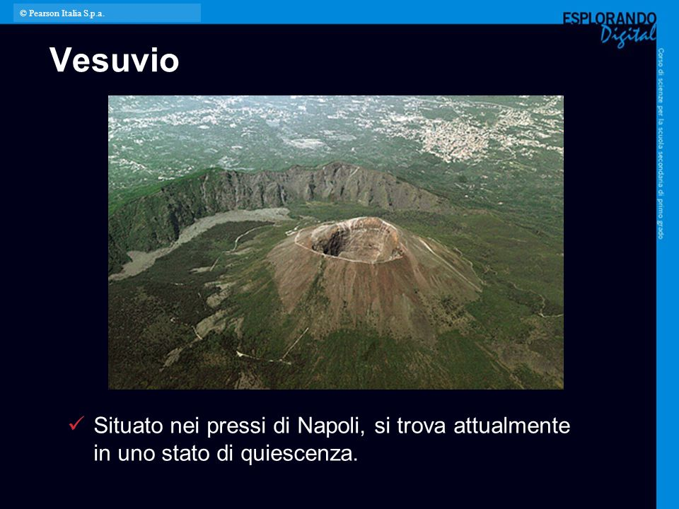 Vesuvio Situato nei pressi di Napoli, si trova attualmente in uno stato di quiescenza. © Pearson Italia S.p.a.