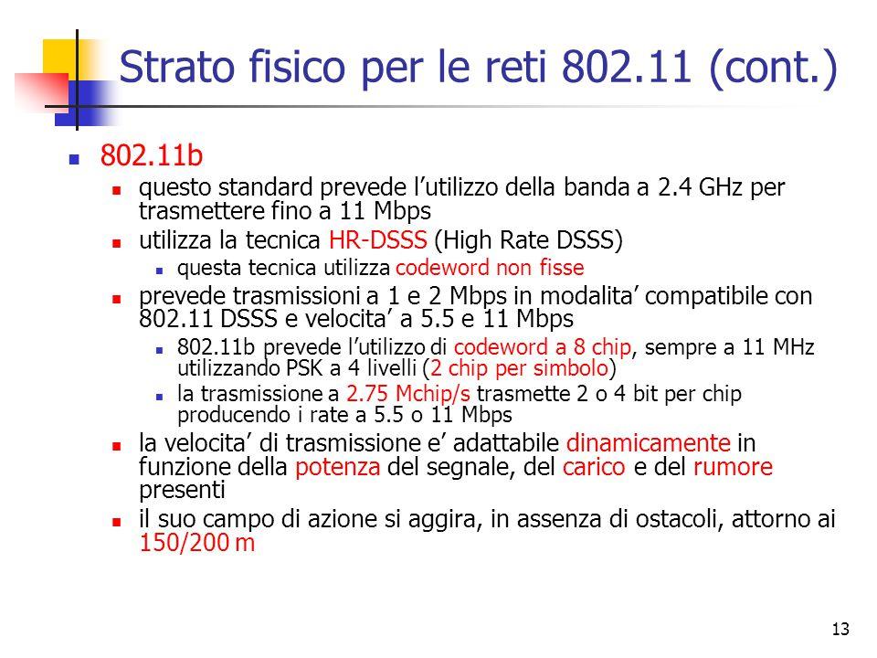 13 Strato fisico per le reti 802.11 (cont.) 802.11b questo standard prevede l'utilizzo della banda a 2.4 GHz per trasmettere fino a 11 Mbps utilizza la tecnica HR-DSSS (High Rate DSSS) questa tecnica utilizza codeword non fisse prevede trasmissioni a 1 e 2 Mbps in modalita' compatibile con 802.11 DSSS e velocita' a 5.5 e 11 Mbps 802.11b prevede l'utilizzo di codeword a 8 chip, sempre a 11 MHz utilizzando PSK a 4 livelli (2 chip per simbolo) la trasmissione a 2.75 Mchip/s trasmette 2 o 4 bit per chip producendo i rate a 5.5 o 11 Mbps la velocita' di trasmissione e' adattabile dinamicamente in funzione della potenza del segnale, del carico e del rumore presenti il suo campo di azione si aggira, in assenza di ostacoli, attorno ai 150/200 m