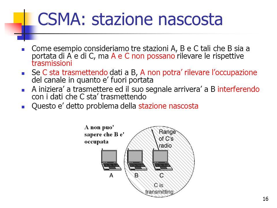 16 CSMA: stazione nascosta Come esempio consideriamo tre stazioni A, B e C tali che B sia a portata di A e di C, ma A e C non possano rilevare le rispettive trasmissioni Se C sta trasmettendo dati a B, A non potra' rilevare l'occupazione del canale in quanto e' fuori portata A iniziera' a trasmettere ed il suo segnale arrivera' a B interferendo con i dati che C sta' trasmettendo Questo e' detto problema della stazione nascosta