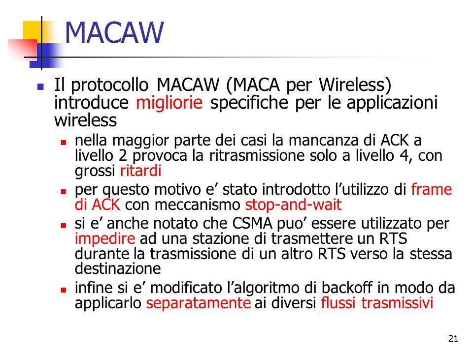 21 MACAW Il protocollo MACAW (MACA per Wireless) introduce migliorie specifiche per le applicazioni wireless nella maggior parte dei casi la mancanza di ACK a livello 2 provoca la ritrasmissione solo a livello 4, con grossi ritardi per questo motivo e' stato introdotto l'utilizzo di frame di ACK con meccanismo stop-and-wait si e' anche notato che CSMA puo' essere utilizzato per impedire ad una stazione di trasmettere un RTS durante la trasmissione di un altro RTS verso la stessa destinazione infine si e' modificato l'algoritmo di backoff in modo da applicarlo separatamente ai diversi flussi trasmissivi