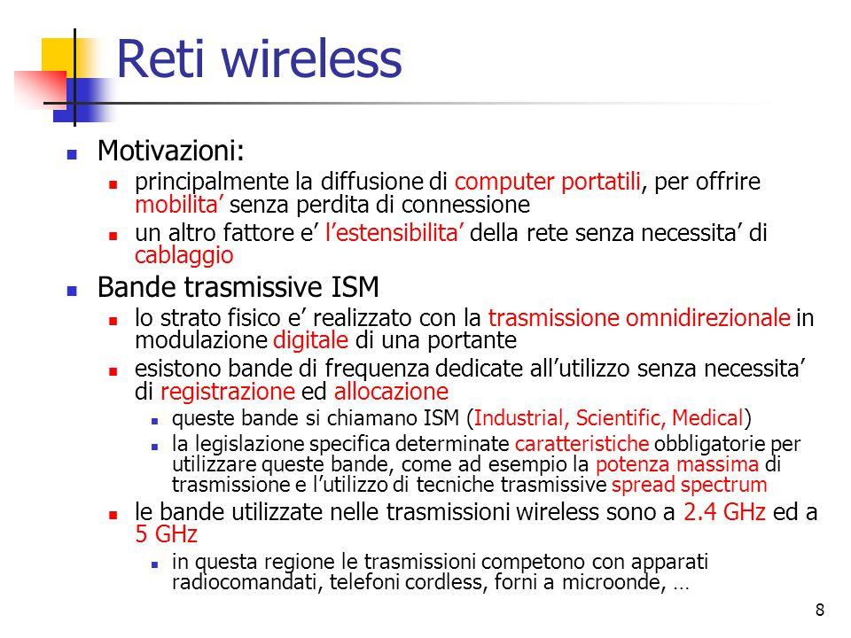 8 Reti wireless Motivazioni: principalmente la diffusione di computer portatili, per offrire mobilita' senza perdita di connessione un altro fattore e