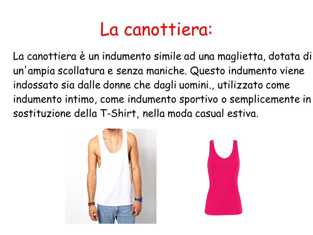 La canottiera: La canottiera è un indumento simile ad una maglietta, dotata di un'ampia scollatura e senza maniche. Questo indumento viene indossato s