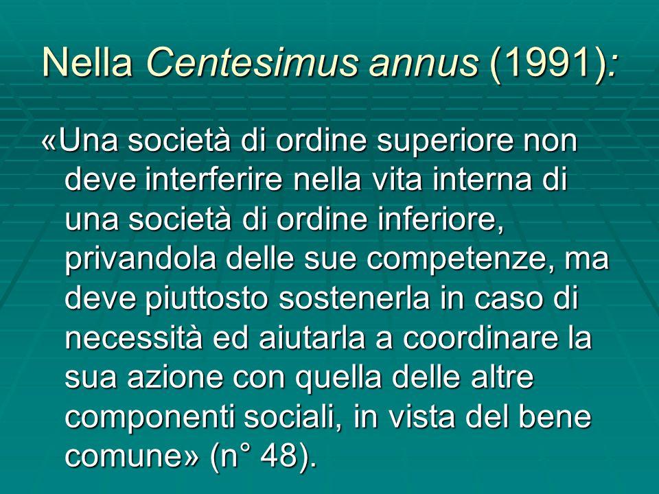 Nella Centesimus annus (1991): «Una società di ordine superiore non deve interferire nella vita interna di una società di ordine inferiore, privandola