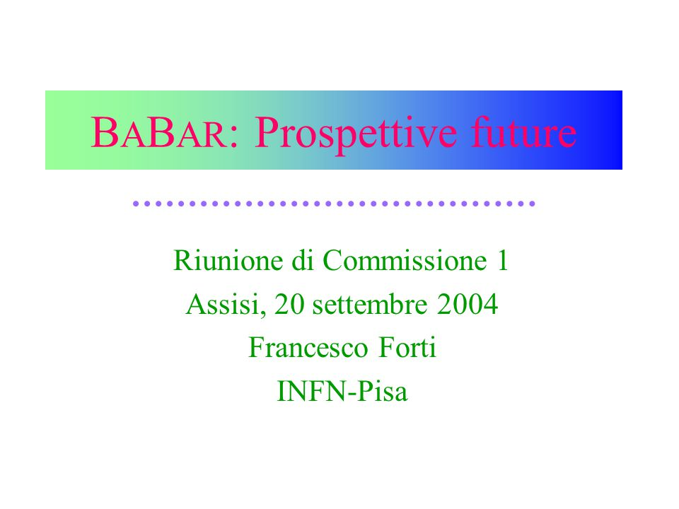 20 settembre 2004F.Forti - BABAR: prospettive future11 New Physics in B physics In most cases the rates, particularly in hadronic decays, suffer from large theory uncertainties and not considered suitable for NP studies.