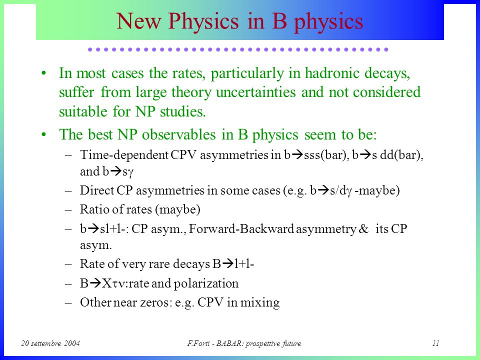 20 settembre 2004F.Forti - BABAR: prospettive future10 Il menu della Fisica Unitarity Triangle sides measurements –From (semi)leptonic decays, inclusive or exclusive –|V ub |, |V cb |, |V td | UT angles precision measurements –b  s penguin transitions very sensitive to new physics –CPV Asymmetries in B   K s, K s  0 compared with sin2 .