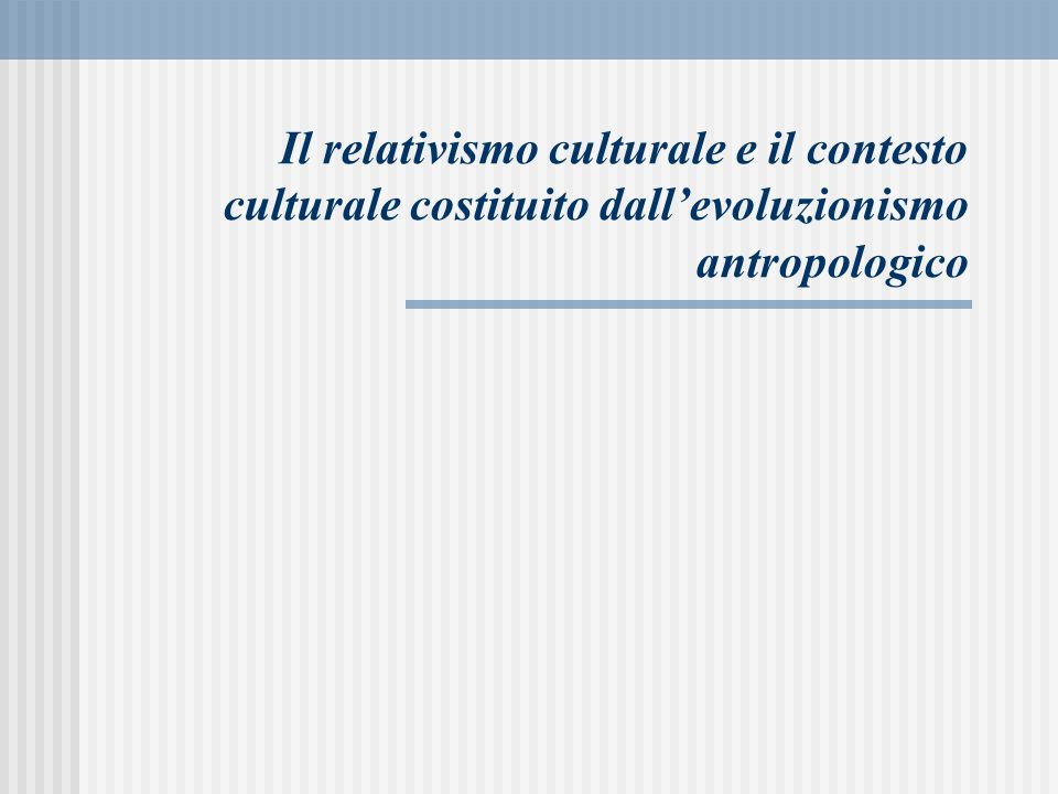 Il relativismo culturale e il contesto culturale costituito dall'evoluzionismo antropologico