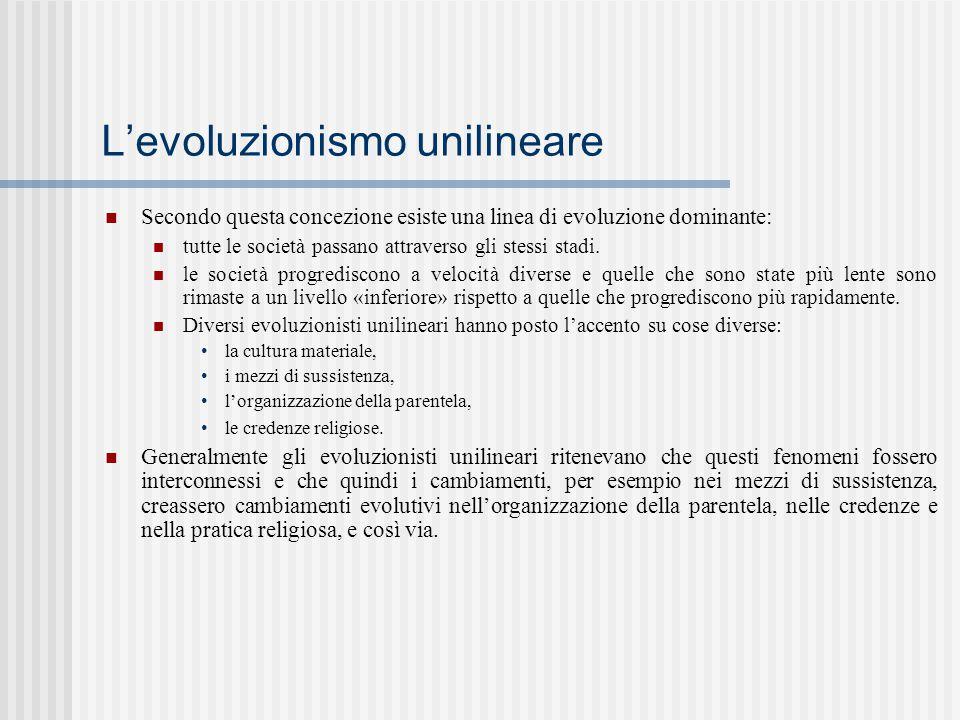 L'evoluzionismo unilineare Secondo questa concezione esiste una linea di evoluzione dominante: tutte le società passano attraverso gli stessi stadi. l