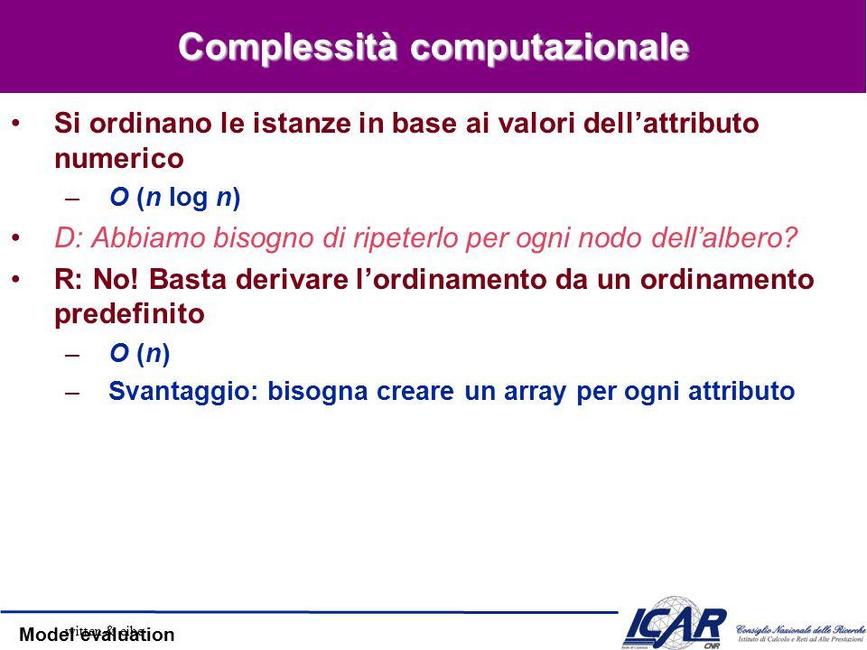 Model evaluation Complessità computazionale Si ordinano le istanze in base ai valori dell'attributo numerico –O (n log n) D: Abbiamo bisogno di ripeterlo per ogni nodo dell'albero.