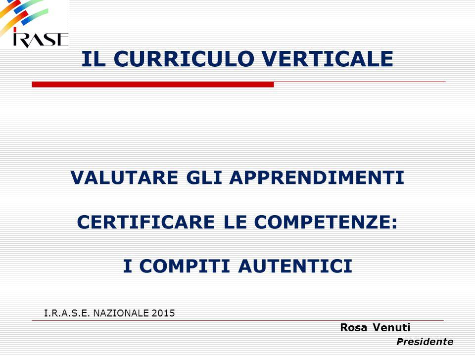 IL CURRICULO VERTICALE VALUTARE GLI APPRENDIMENTI CERTIFICARE LE COMPETENZE: I COMPITI AUTENTICI I.R.A.S.E. NAZIONALE 2015 Rosa Venuti Presidente