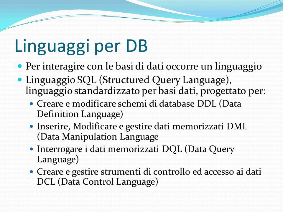 Linguaggi per DB Per interagire con le basi di dati occorre un linguaggio Linguaggio SQL (Structured Query Language), linguaggio standardizzato per basi dati, progettato per: Creare e modificare schemi di database DDL (Data Definition Language) Inserire, Modificare e gestire dati memorizzati DML (Data Manipulation Language Interrogare i dati memorizzati DQL (Data Query Language) Creare e gestire strumenti di controllo ed accesso ai dati DCL (Data Control Language)