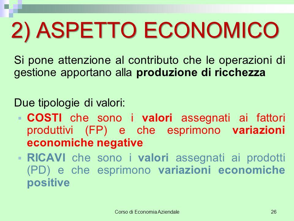 Corso di Economia Aziendale26 2) ASPETTO ECONOMICO Si pone attenzione al contributo che le operazioni di gestione apportano alla produzione di ricchez