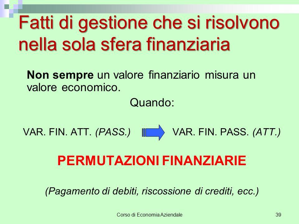 Corso di Economia Aziendale39 Fatti di gestione che si risolvono nella sola sfera finanziaria Non sempre un valore finanziario misura un valore econom