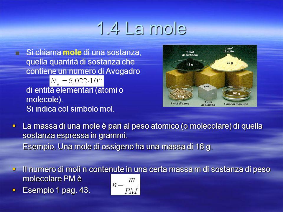 1.4 La mole  La massa di una mole è pari al peso atomico (o molecolare) di quella sostanza espressa in grammi. Esempio. Una mole di ossigeno ha una m