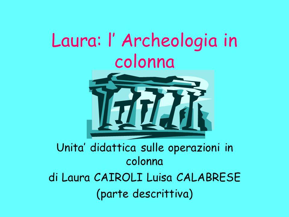 Laura: l' Archeologia in colonna Unita' didattica sulle operazioni in colonna di Laura CAIROLI Luisa CALABRESE (parte descrittiva)
