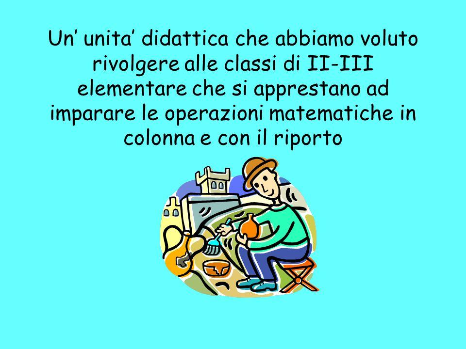 Un' unita' didattica che abbiamo voluto rivolgere alle classi di II-III elementare che si apprestano ad imparare le operazioni matematiche in colonna e con il riporto