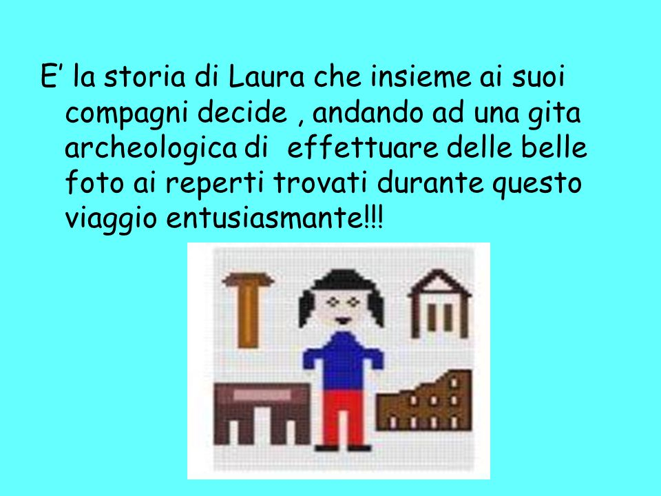 E' la storia di Laura che insieme ai suoi compagni decide, andando ad una gita archeologica di effettuare delle belle foto ai reperti trovati durante questo viaggio entusiasmante!!!