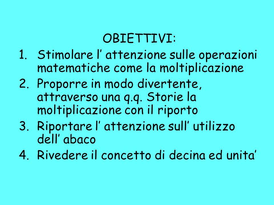 OBIETTIVI: 1.Stimolare l' attenzione sulle operazioni matematiche come la moltiplicazione 2.Proporre in modo divertente, attraverso una q.q. Storie la