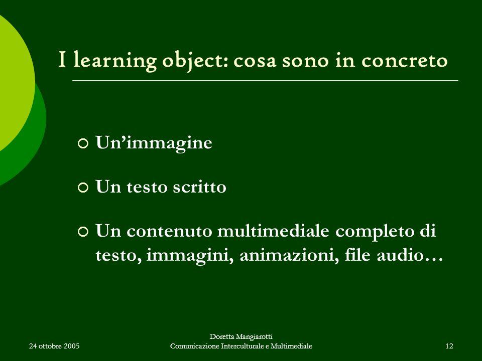 24 ottobre 2005 Doretta Mangiarotti Comunicazione Interculturale e Multimediale12 I learning object: cosa sono in concreto  Un'immagine  Un testo scritto  Un contenuto multimediale completo di testo, immagini, animazioni, file audio…