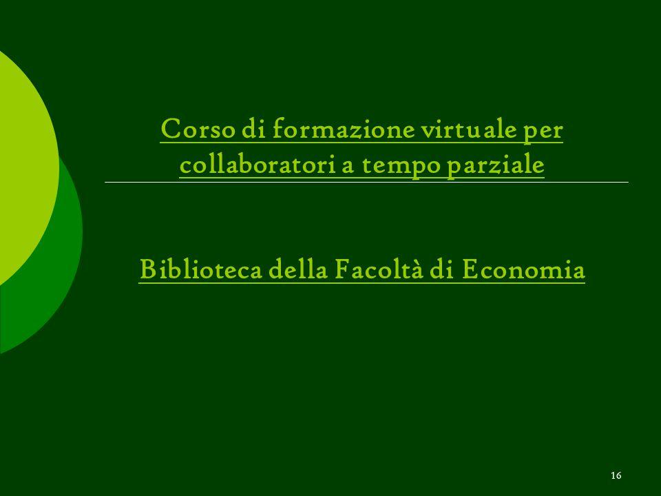 16 Corso di formazione virtuale per collaboratori a tempo parziale Biblioteca della Facoltà di Economia