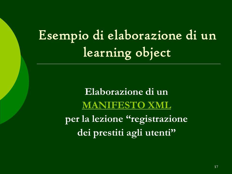 17 Esempio di elaborazione di un learning object Elaborazione di un MANIFESTO XML per la lezione registrazione dei prestiti agli utenti