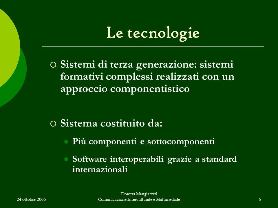 24 ottobre 2005 Doretta Mangiarotti Comunicazione Interculturale e Multimediale8 Le tecnologie  Sistemi di terza generazione: sistemi formativi complessi realizzati con un approccio componentistico  Sistema costituito da: Più componenti e sottocomponenti Software interoperabili grazie a standard internazionali