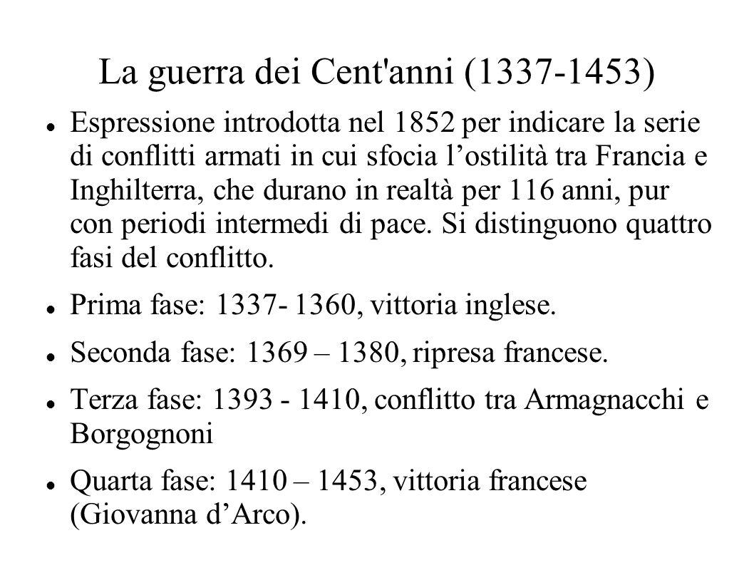 La guerra dei Cent'anni (1337-1453) Espressione introdotta nel 1852 per indicare la serie di conflitti armati in cui sfocia l'ostilità tra Francia e I
